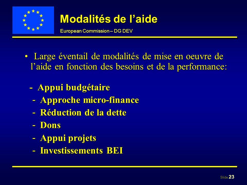 Slide 23 European Commission – DG DEV Modalités de laide Large éventail de modalités de mise en oeuvre de laide en fonction des besoins et de la perfo