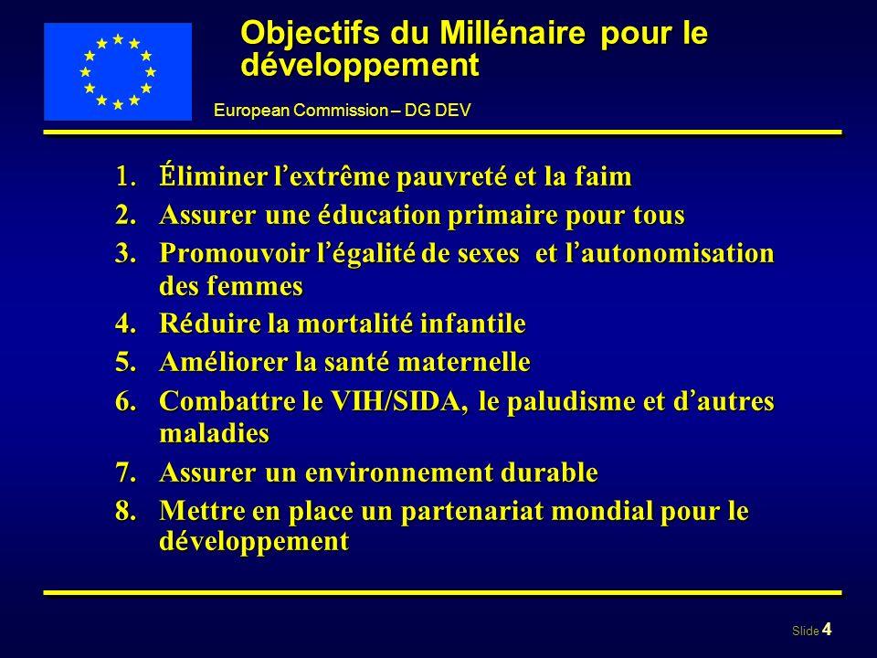 Slide 4 European Commission – DG DEV Objectifs du Millénaire pour le développement 1.É liminer l extrême pauvret é et la faim 2. Assurer une é ducatio