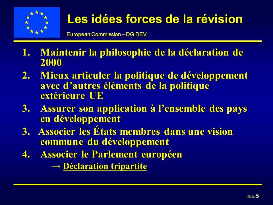 Slide 5 European Commission – DG DEV Les idées forces de la révision 1.Maintenir la philosophie de la déclaration de 2000 2.Mieux articuler la politiq