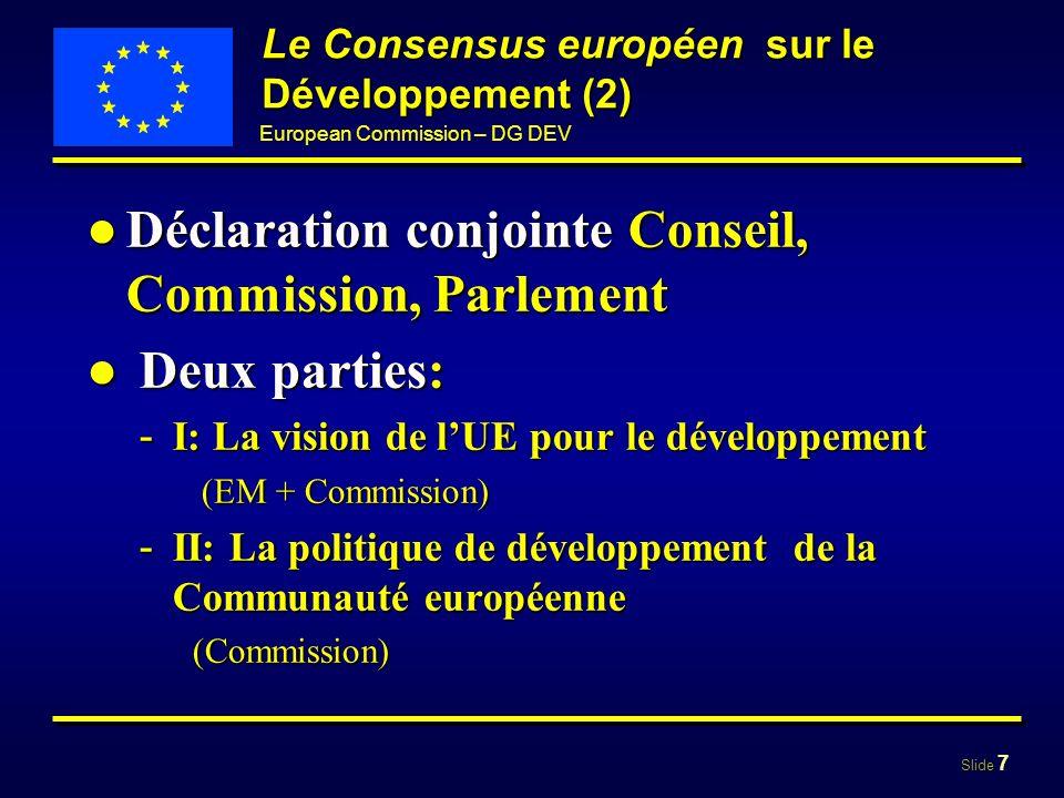 Slide 7 European Commission – DG DEV Le Consensus européen sur le Développement (2) Déclaration conjointe Conseil, Commission, ParlementDéclaration co