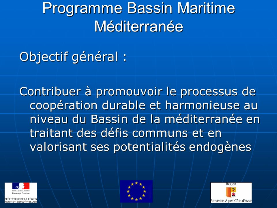Programme Bassin Maritime Méditerranée Objectif général : Contribuer à promouvoir le processus de coopération durable et harmonieuse au niveau du Bass