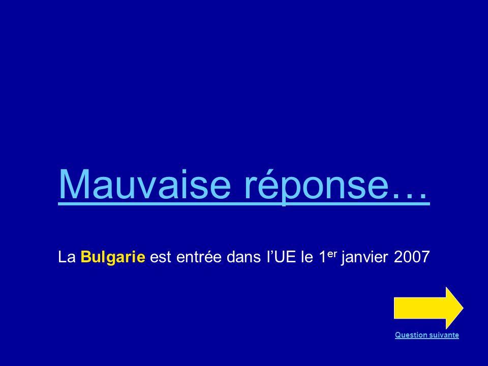 Bonne réponse !!! La Bulgarie est entrée dans lUE le 1 er janvier 2007 Question suivante