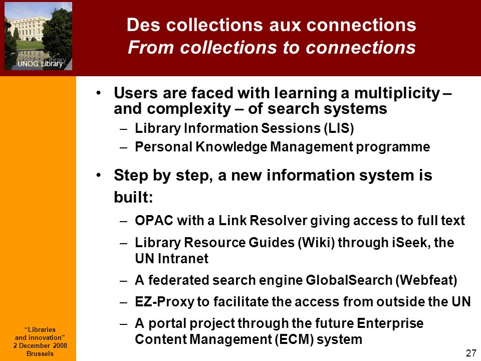 UNOG Library Libraries and innovation 2 December 2008 Brussels 27 Des collections aux connections From collections to connections Users are faced with