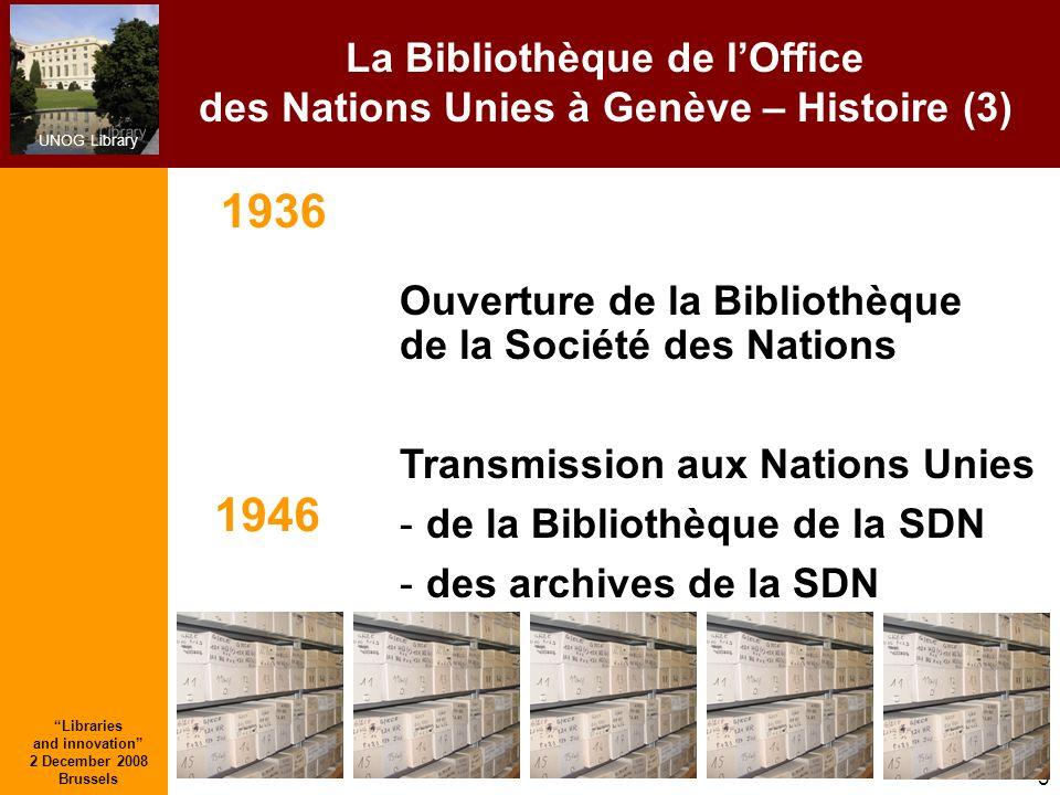 UNOG Library Libraries and innovation 2 December 2008 Brussels 3 La Bibliothèque de lOffice des Nations Unies à Genève – Histoire (3) Ouverture de la