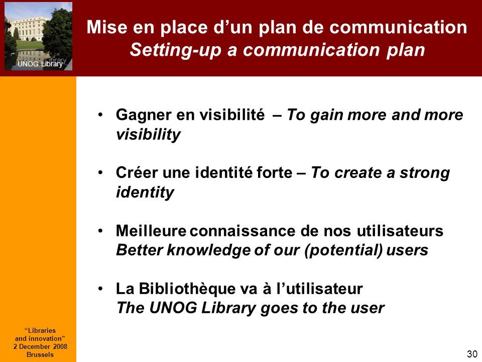 UNOG Library Libraries and innovation 2 December 2008 Brussels 30 Mise en place dun plan de communication Setting-up a communication plan Gagner en vi