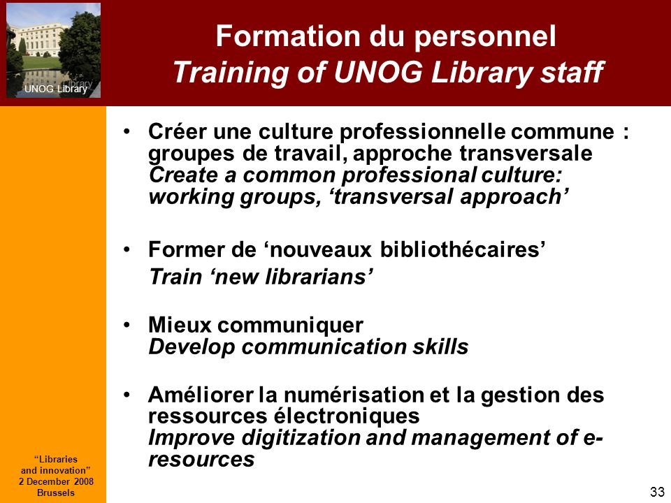 UNOG Library Libraries and innovation 2 December 2008 Brussels 33 Formation du personnel Training of UNOG Library staff Créer une culture professionne
