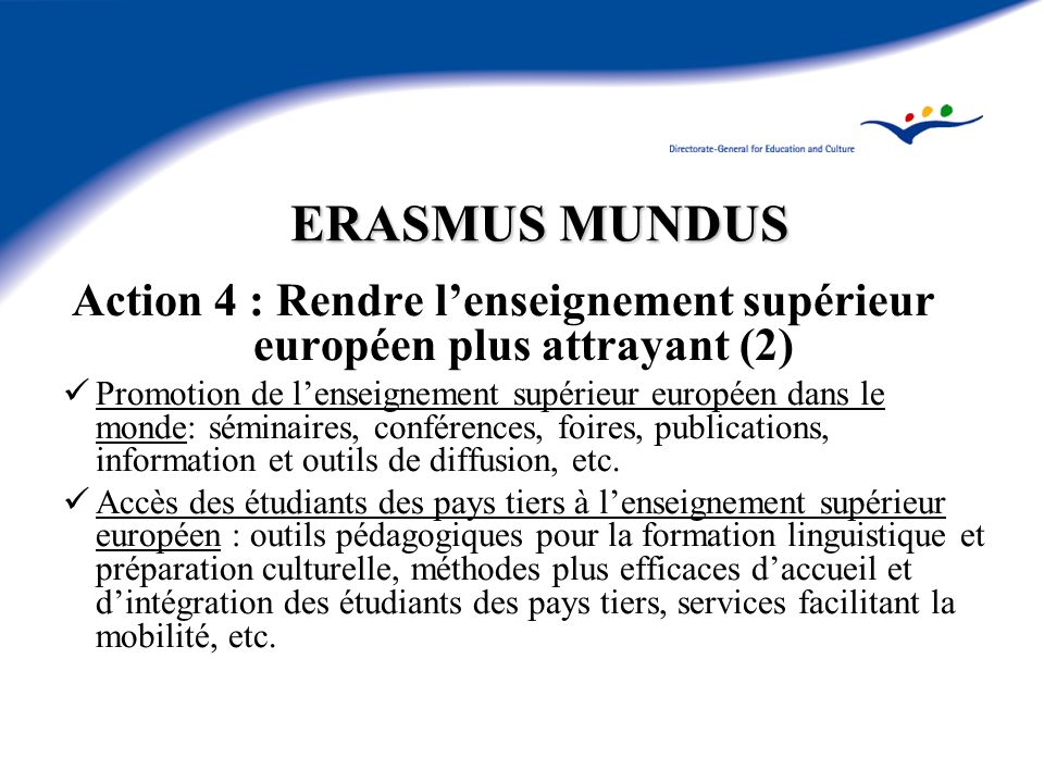 ERASMUS MUNDUS Action 4 : Rendre lenseignement supérieur européen plus attrayant (2) Promotion de lenseignement supérieur européen dans le monde: séminaires, conférences, foires, publications, information et outils de diffusion, etc.