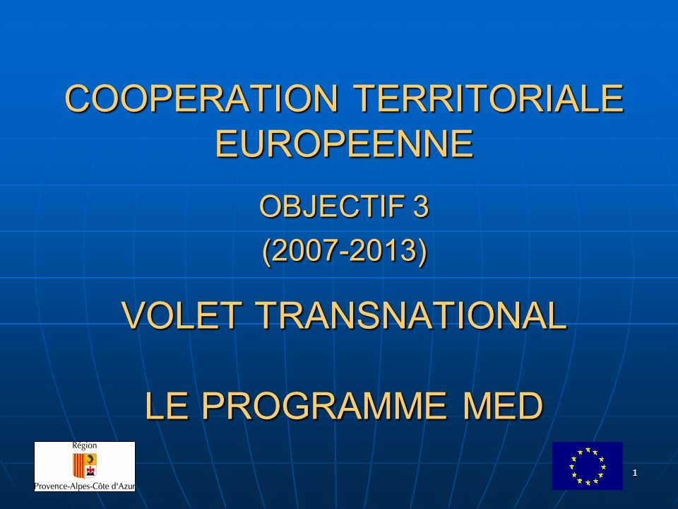 1 COOPERATION TERRITORIALE EUROPEENNE OBJECTIF 3 (2007-2013) VOLET TRANSNATIONAL LE PROGRAMME MED