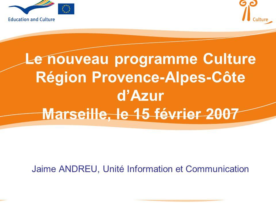 Le nouveau programme Culture Région Provence-Alpes-Côte dAzur Marseille, le 15 février 2007 Jaime ANDREU, Unité Information et Communication