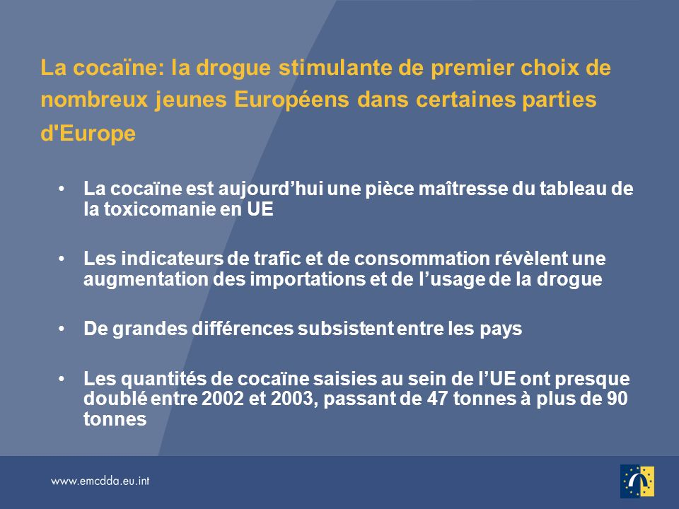 La cocaïne: la drogue stimulante de premier choix de nombreux jeunes Européens dans certaines parties d Europe La cocaïne est aujourdhui une pièce maîtresse du tableau de la toxicomanie en UE Les indicateurs de trafic et de consommation révèlent une augmentation des importations et de lusage de la drogue De grandes différences subsistent entre les pays Les quantités de cocaïne saisies au sein de lUE ont presque doublé entre 2002 et 2003, passant de 47 tonnes à plus de 90 tonnes