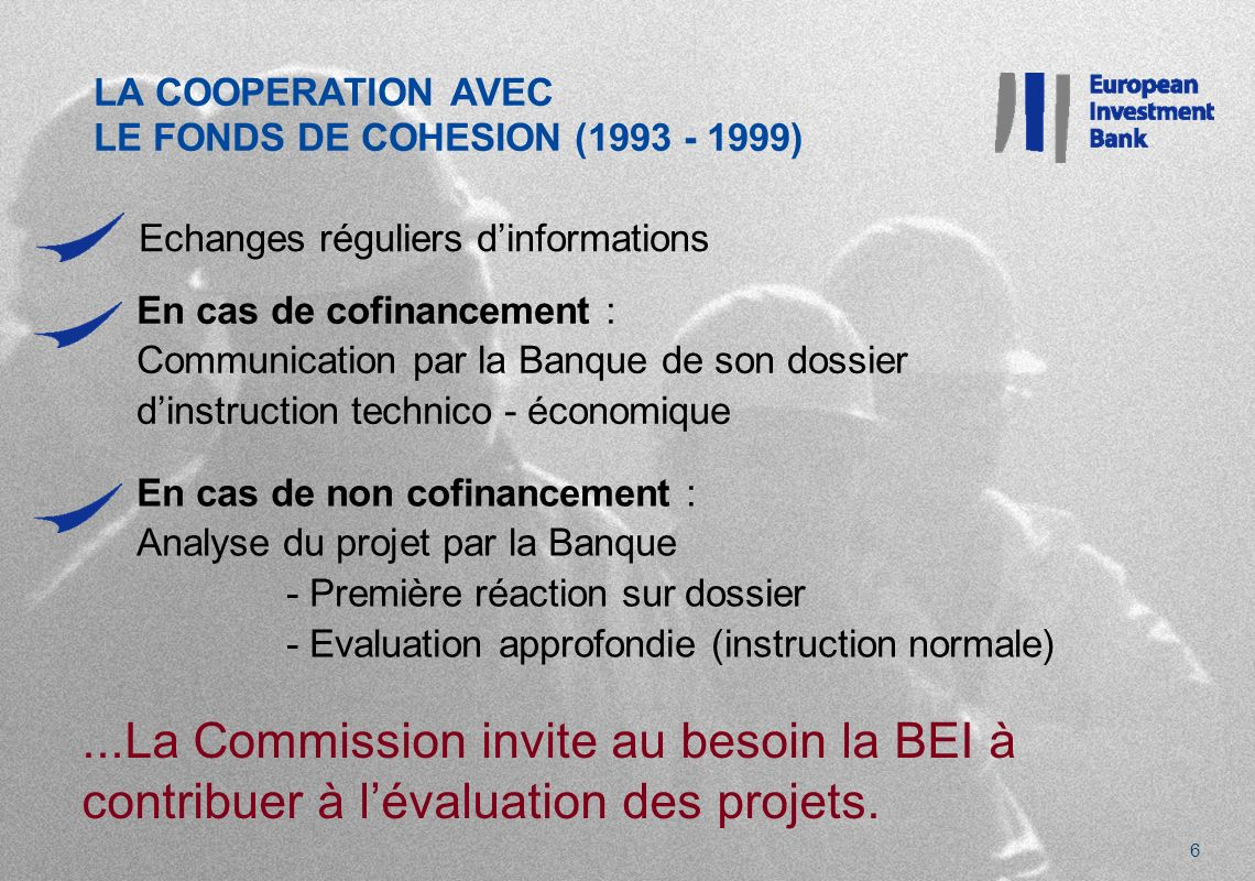 LA COOPERATION AVEC LE FONDS DE COHESION ( ) 6 Echanges réguliers dinformations En cas de cofinancement : Communication par la Banque de son dossier dinstruction technico - économique En cas de non cofinancement : Analyse du projet par la Banque - Première réaction sur dossier - Evaluation approfondie (instruction normale)...La Commission invite au besoin la BEI à contribuer à lévaluation des projets.