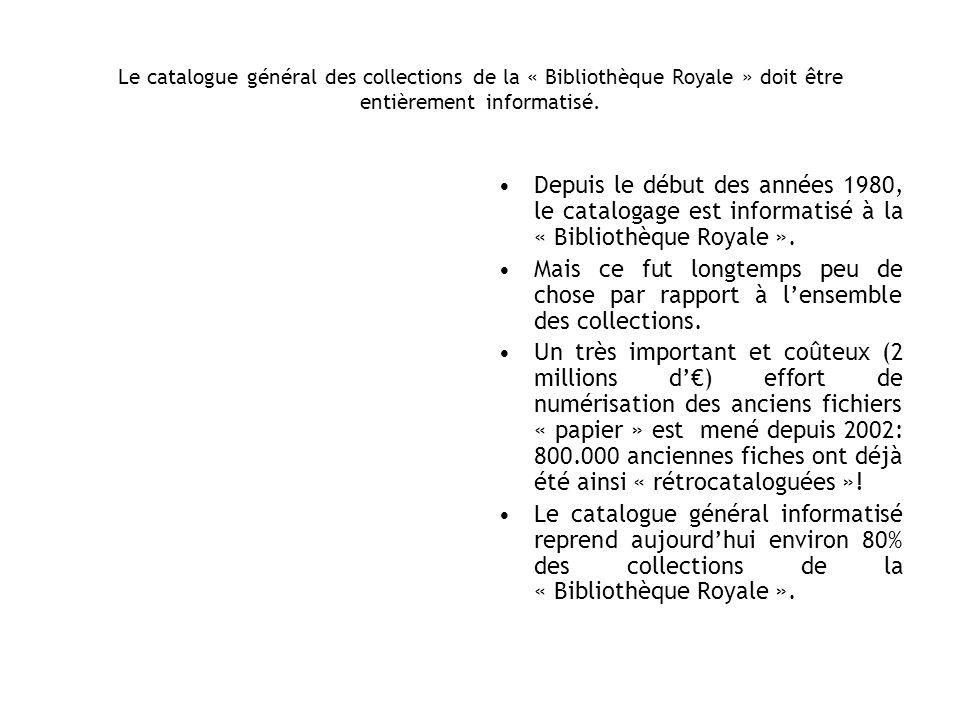 Le catalogue général des collections de la « Bibliothèque Royale » doit être entièrement informatisé. Depuis le début des années 1980, le catalogage e