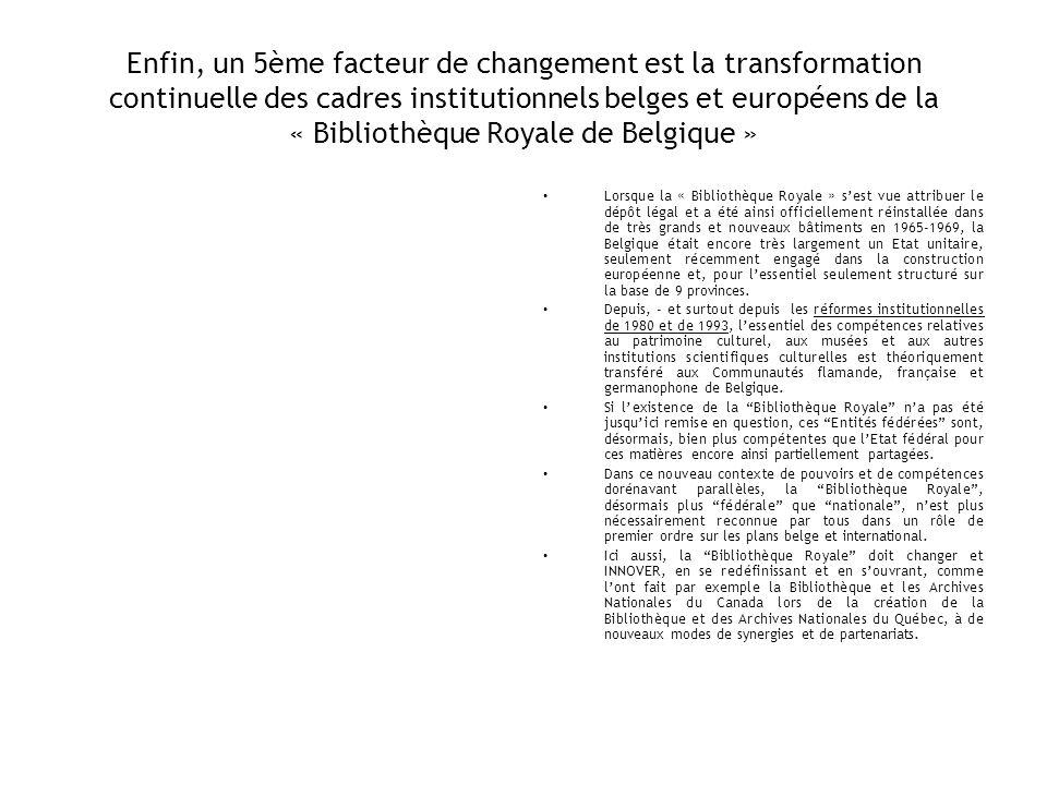Enfin, un 5ème facteur de changement est la transformation continuelle des cadres institutionnels belges et européens de la « Bibliothèque Royale de B