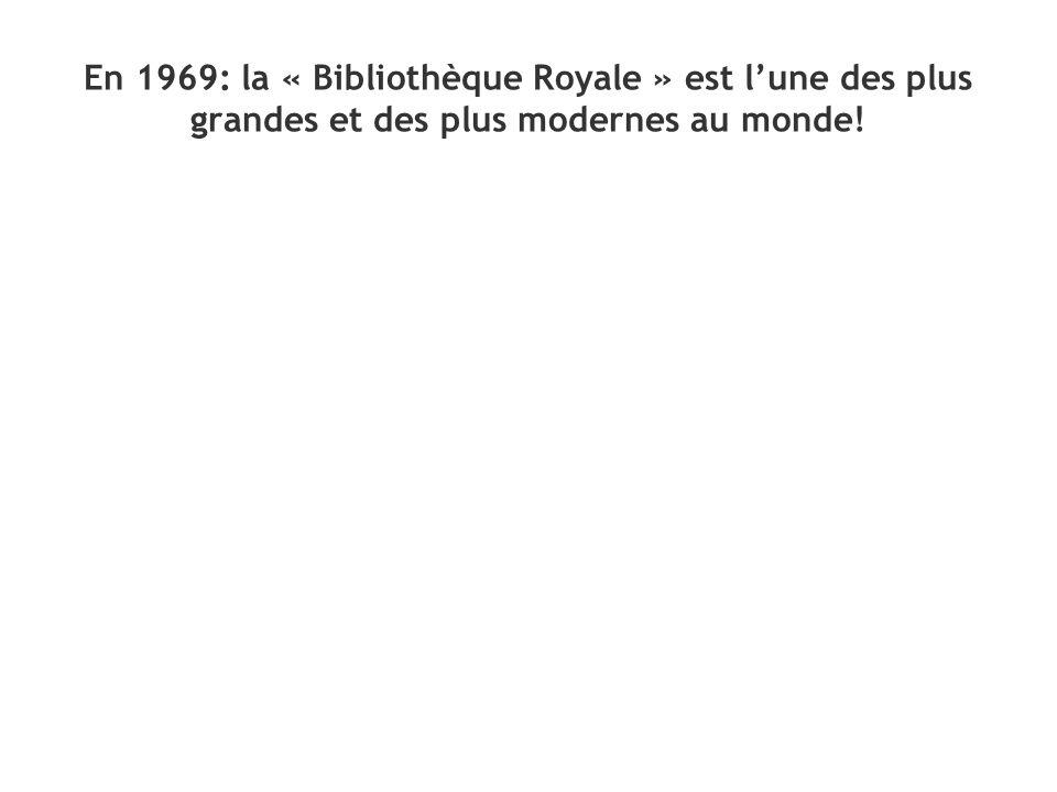 En 1969: la « Bibliothèque Royale » est lune des plus grandes et des plus modernes au monde!