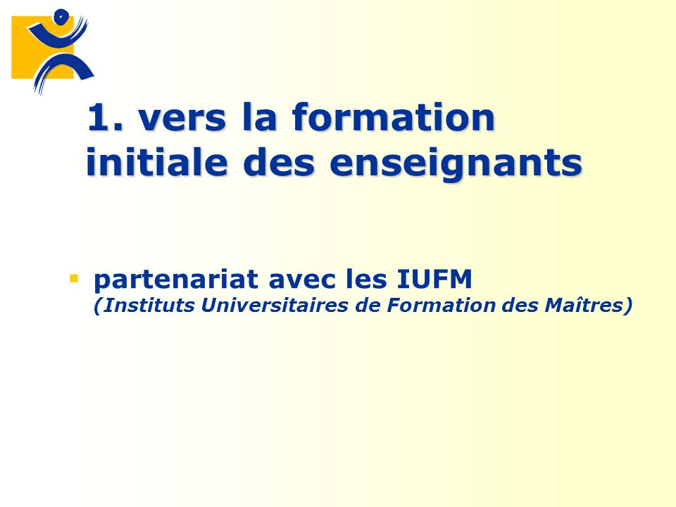 1. vers la formation initiale des enseignants partenariat avec les IUFM (Instituts Universitaires de Formation des Maîtres)