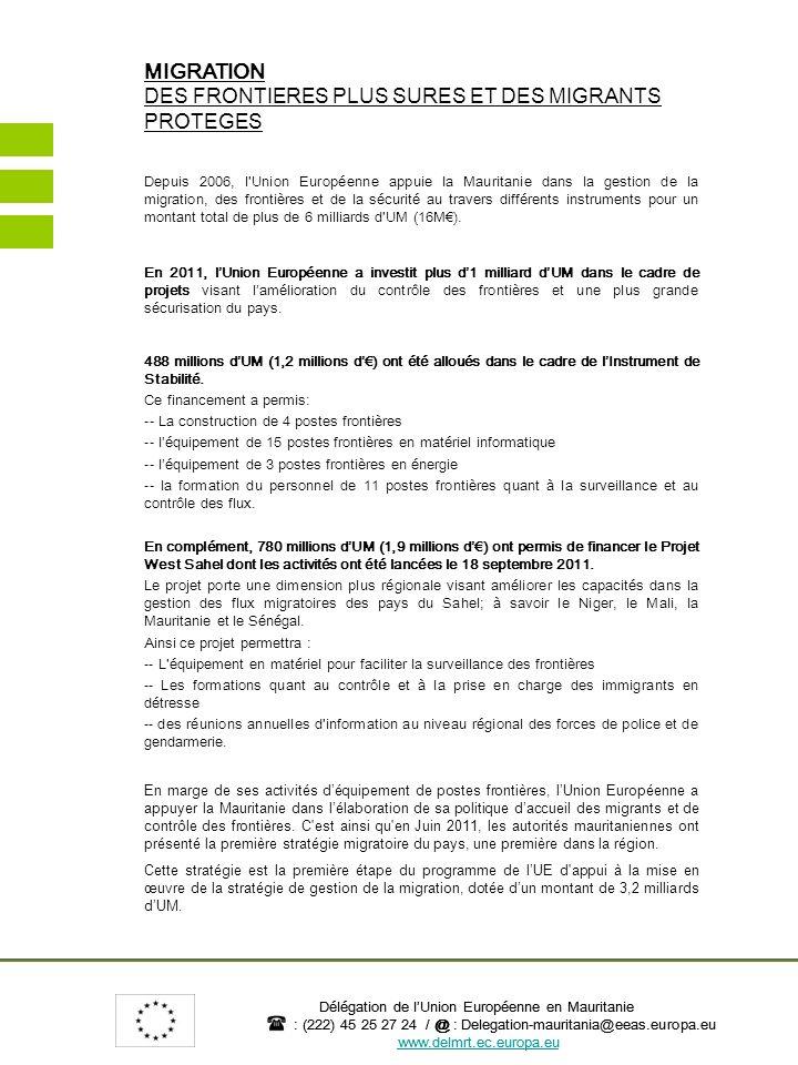 Délégation de lUnion Européenne en Mauritanie : (222) 45 25 27 24 / @ : Delegation-mauritania@eeas.europa.eu www.delmrt.ec.europa.eu PROGRAMME D APPUI à la MISE EN ŒUVRE DE LA STRATÉGIE NATIONALE DE GESTION DE LA MIGRATION Secteur : Migration, Développement et Sécurité Début des activités : 2012 Fin des activités : 2017 Montant du Financement : 3.2 milliards dUM (8 millions d) Objectifs :Accompagner les autorités mauritaniennes à mettre en œuvre une politique intégrée de gestion de la migration et au service du développement La Mauritanie est connue pour sa tradition de pays daccueil et douverture disposant de nombreux accords de libre circulation des biens et des services et d un potentiel économique prometteur, ce qui a fait d elle une des destinations privilégiées des pays de sous région.
