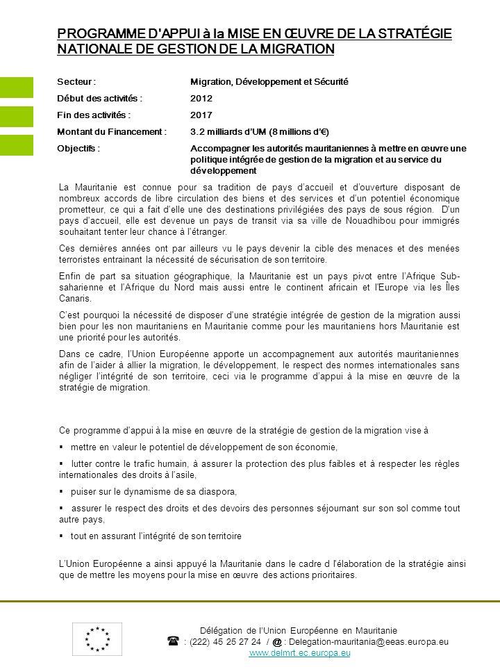 Délégation de lUnion Européenne en Mauritanie : (222) 45 25 27 24 / @ : Delegation-mauritania@eeas.europa.eu www.delmrt.ec.europa.eu ALLIER MIGRATION, DEVELOPPEMENT, RESPECT DES DROITS ET SECURITE Les résultats attendus sont multiples mais visent tous à assurer une meilleure stabilité au pays en alliant sécurité, développement et respect des droits des uns et des autres.