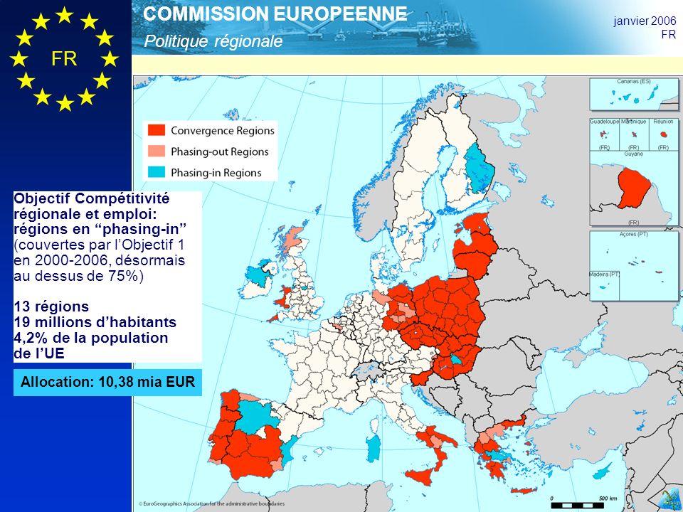 Politique régionale COMMISSION EUROPEENNE janvier 2006 FR Objectif Compétitivité régionale et emploi: régions en phasing-in (couvertes par lObjectif 1 en 2000-2006, désormais au dessus de 75%) 13 régions 19 millions dhabitants 4,2% de la population de lUE Allocation: 10,38 mia EUR