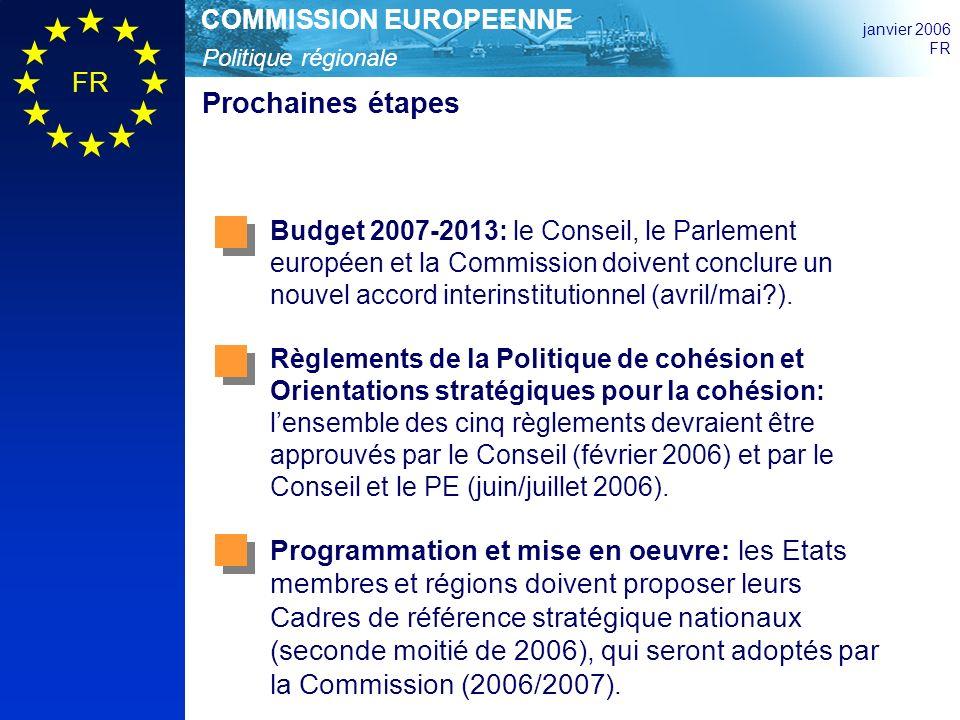 Politique régionale COMMISSION EUROPEENNE janvier 2006 FR Prochaines étapes Budget 2007-2013: le Conseil, le Parlement européen et la Commission doivent conclure un nouvel accord interinstitutionnel (avril/mai ).
