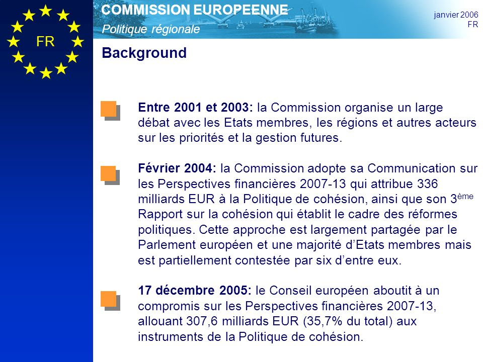 Politique régionale COMMISSION EUROPEENNE janvier 2006 FR Background Entre 2001 et 2003: la Commission organise un large débat avec les Etats membres, les régions et autres acteurs sur les priorités et la gestion futures.