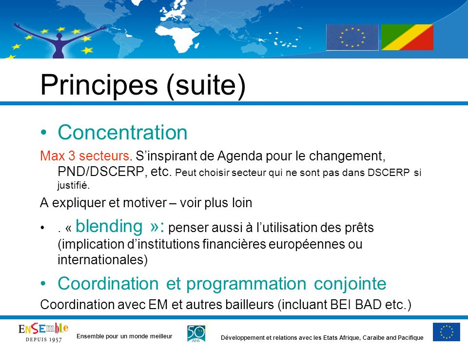 Développement et relations avec les Etats Afrique, Caraïbe and Pacifique Ensemble pour un monde meilleur Principes (suite) Concentration Max 3 secteur