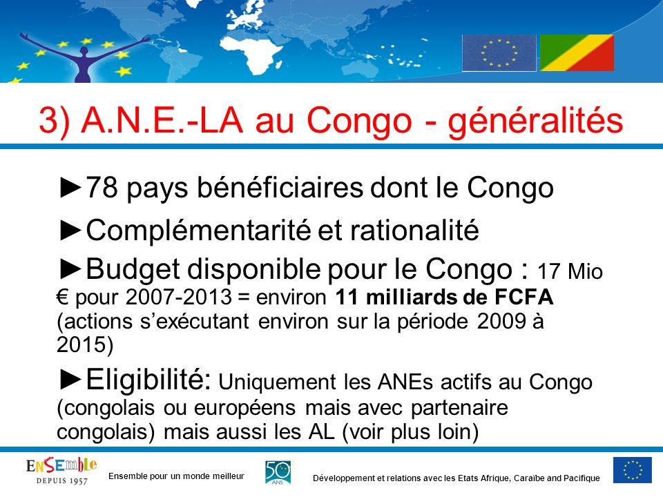 Développement et relations avec les Etats Afrique, Caraïbe and Pacifique Ensemble pour un monde meilleur 3) A.N.E.-LA au Congo - généralités 78 pays bénéficiaires dont le Congo Complémentarité et rationalité Budget disponible pour le Congo : 17 Mio pour 2007-2013 = environ 11 milliards de FCFA (actions sexécutant environ sur la période 2009 à 2015) Eligibilité: Uniquement les ANEs actifs au Congo (congolais ou européens mais avec partenaire congolais) mais aussi les AL (voir plus loin)