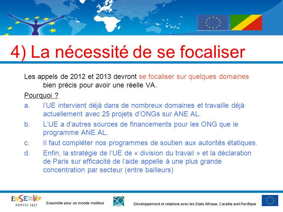 Développement et relations avec les Etats Afrique, Caraïbe and Pacifique Ensemble pour un monde meilleur 4) La nécessité de se focaliser Les appels de 2012 et 2013 devront se focaliser sur quelques domaines bien précis pour avoir une réelle VA.