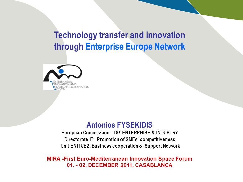 Technology transfer and innovation through Enterprise Europe Network Antonios FYSEKIDIS European Commission – DG ENTERPRISE & INDUSTRY Directorate E: Promotion of SMEs competitiveness Unit ENTR/E2 :Business cooperation & Support Network MIRA -First Euro-Mediterranean Innovation Space Forum 01.