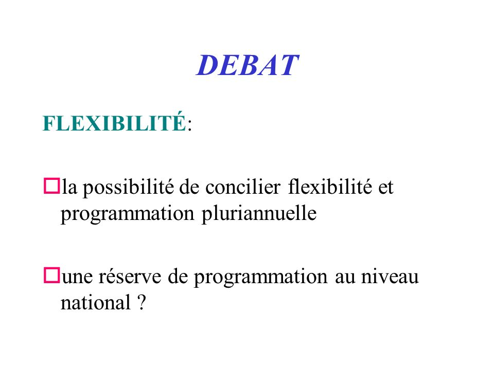 DEBAT FLEXIBILITÉ: ola possibilité de concilier flexibilité et programmation pluriannuelle oune réserve de programmation au niveau national ?