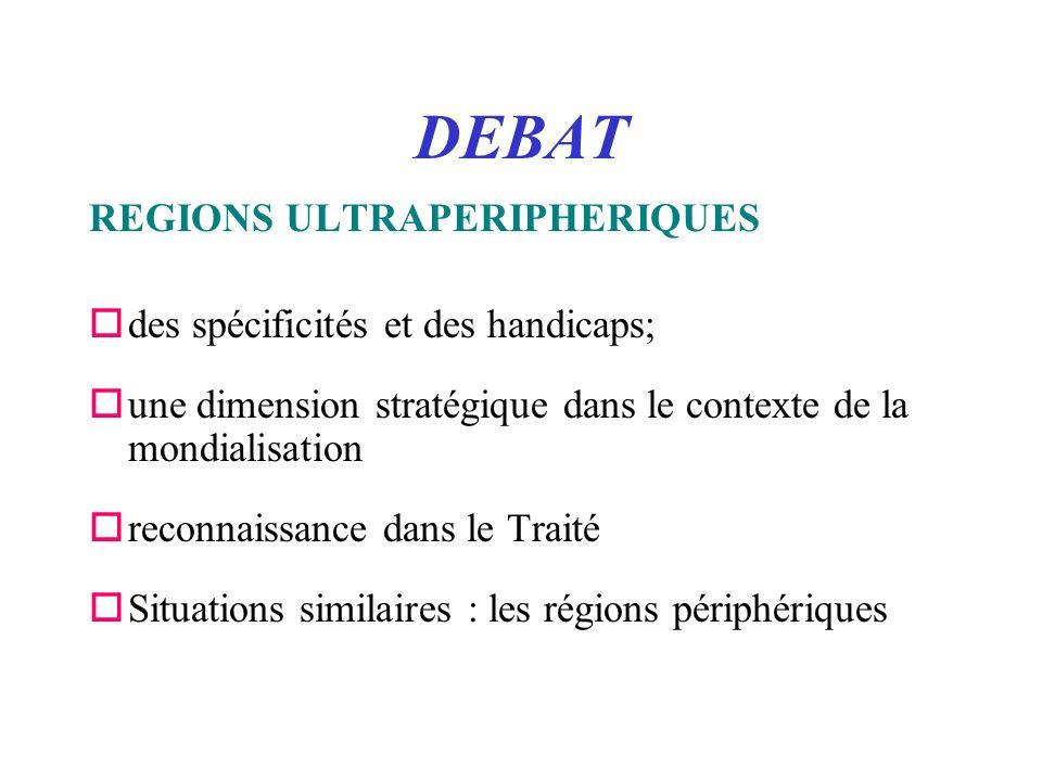DEBAT REGIONS ULTRAPERIPHERIQUES odes spécificités et des handicaps; oune dimension stratégique dans le contexte de la mondialisation oreconnaissance dans le Traité oSituations similaires : les régions périphériques