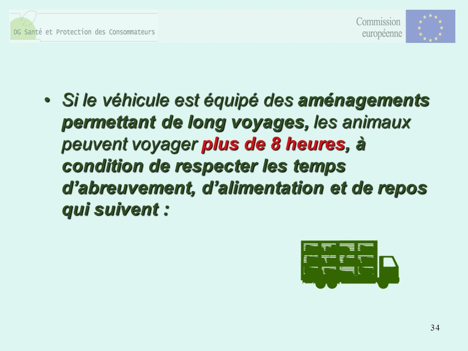 34 Si le véhicule est équipé des aménagements permettant de long voyages, les animaux peuvent voyager plus de 8 heures, à condition de respecter les t