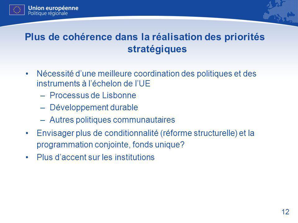 12 Plus de cohérence dans la réalisation des priorités stratégiques Nécessité dune meilleure coordination des politiques et des instruments à léchelon de lUE –Processus de Lisbonne –Développement durable –Autres politiques communautaires Envisager plus de conditionnalité (réforme structurelle) et la programmation conjointe, fonds unique.