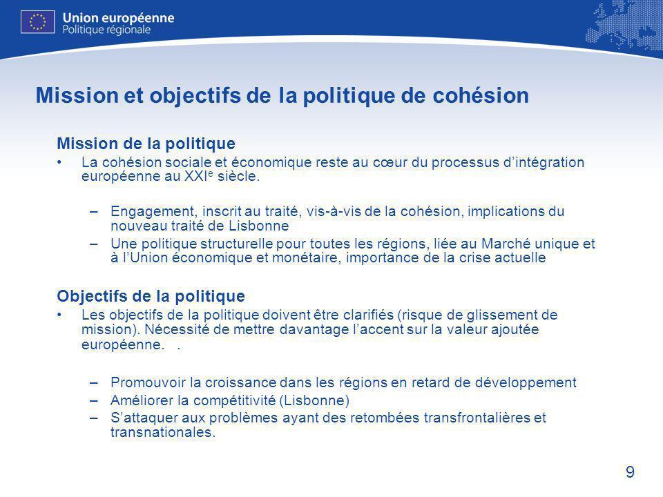 9 Mission et objectifs de la politique de cohésion Mission de la politique La cohésion sociale et économique reste au cœur du processus dintégration européenne au XXI e siècle.