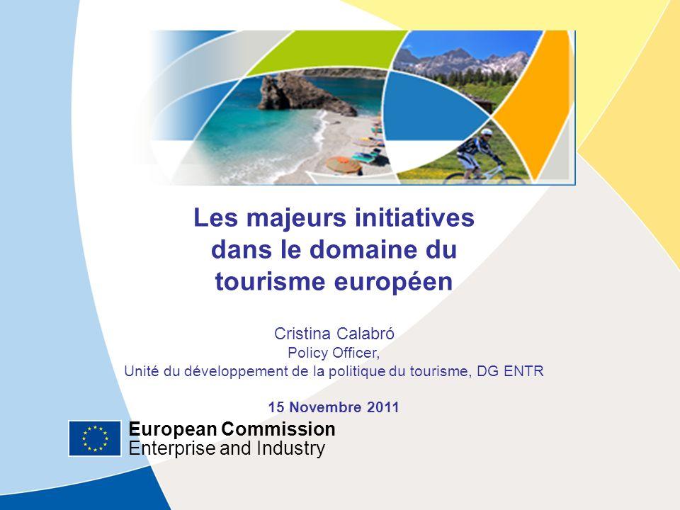 European Commission Enterprise and Industry European Commission Enterprise and Industry Les majeurs initiatives dans le domaine du tourisme européen Cristina Calabró Policy Officer, Unité du développement de la politique du tourisme, DG ENTR 15 Novembre 2011