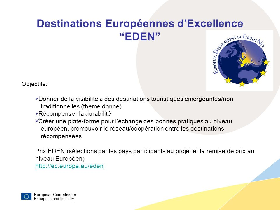 European Commission Enterprise and Industry Destinations Européennes dExcellence EDEN Objectifs: Donner de la visibilité à des destinations touristiques émergeantes/non traditionnelles (thème donné) Récompenser la durabilité Créer une plate-forme pour léchange des bonnes pratiques au niveau européen, promouvoir le réseau/coopération entre les destinations récompensées Prix EDEN (sélections par les pays participants au projet et la remise de prix au niveau Européen) http://ec.europa.eu/eden