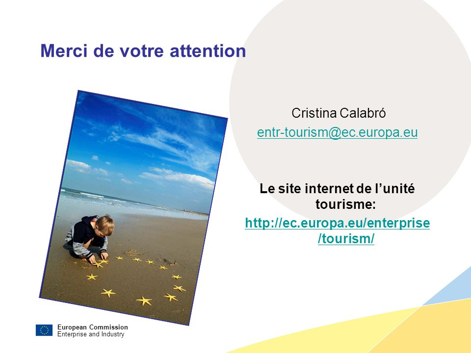 European Commission Enterprise and Industry Merci de votre attention Cristina Calabró entr-tourism@ec.europa.eu Le site internet de lunité tourisme: h