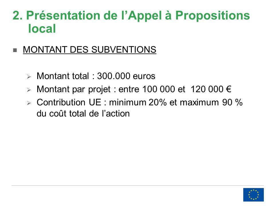 2. Présentation de lAppel à Propositions local MONTANT DES SUBVENTIONS Montant total : 300.000 euros Montant par projet : entre 100 000 et 120 000 Con