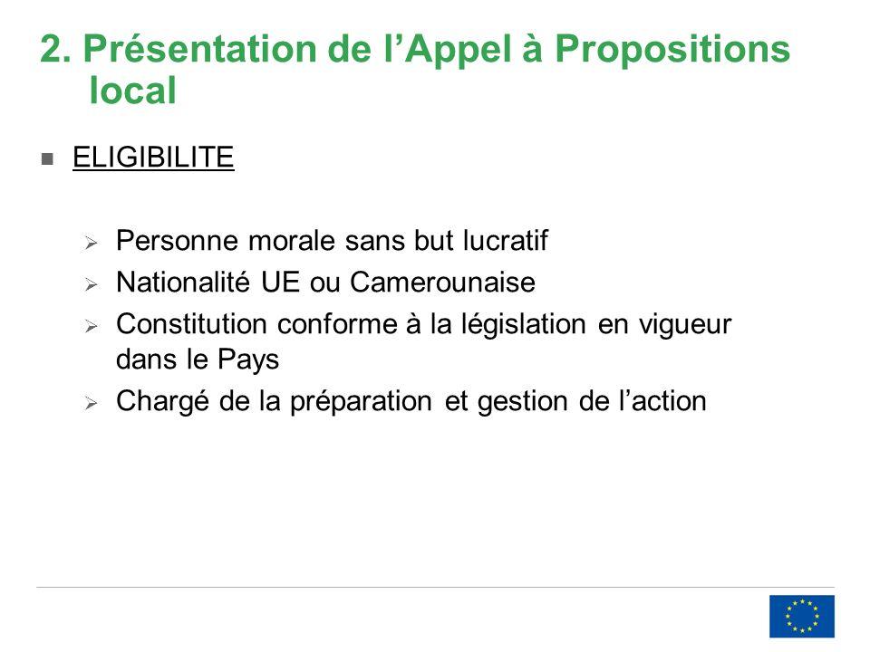 2. Présentation de lAppel à Propositions local ELIGIBILITE Personne morale sans but lucratif Nationalité UE ou Camerounaise Constitution conforme à la
