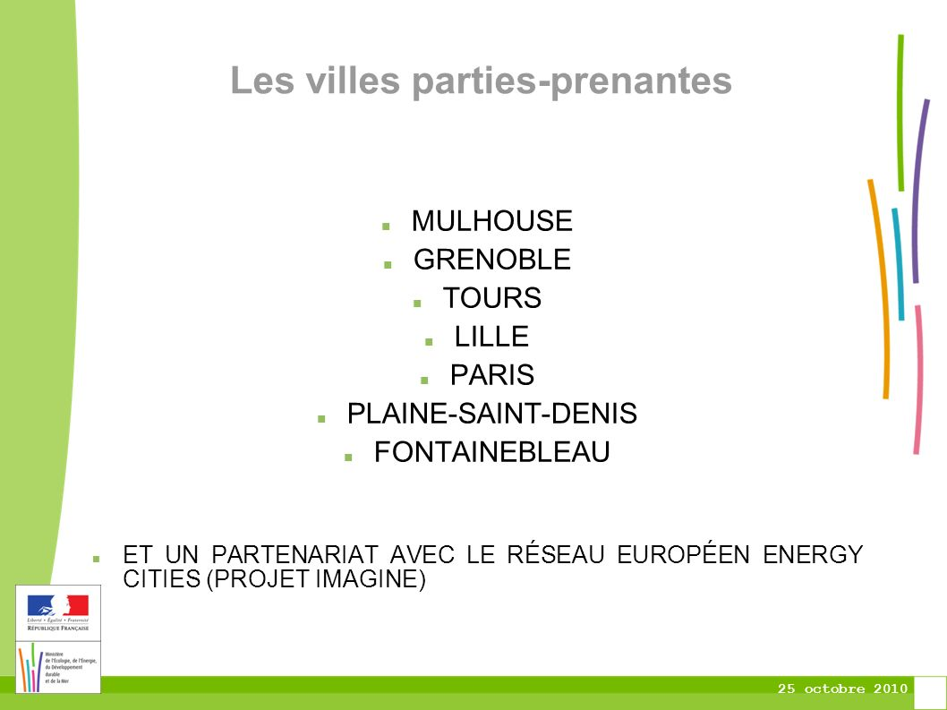 25 octobre 2010 Les villes parties-prenantes MULHOUSE GRENOBLE TOURS LILLE PARIS PLAINE-SAINT-DENIS FONTAINEBLEAU ET UN PARTENARIAT AVEC LE RÉSEAU EUROPÉEN ENERGY CITIES (PROJET IMAGINE)