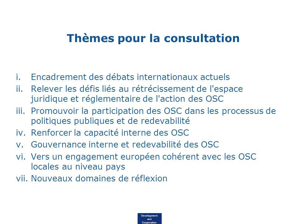 Development and Cooperation Thèmes pour la consultation i.Encadrement des débats internationaux actuels ii.Relever les défis liés au rétrécissement de l espace juridique et réglementaire de l action des OSC iii.Promouvoir la participation des OSC dans les processus de politiques publiques et de redevabilité iv.Renforcer la capacité interne des OSC v.Gouvernance interne et redevabilité des OSC vi.Vers un engagement européen cohérent avec les OSC locales au niveau pays vii.Nouveaux domaines de réflexion