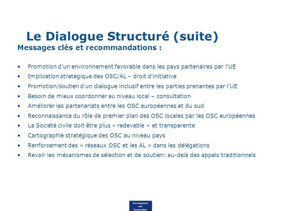Development and Cooperation Le Dialogue Structuré (suite) Messages clés et recommandations : Promotion d un environnement favorable dans les pays partenaires par l UE Implication stratégique des OSC/AL – droit d initiative Promotion/soutien d un dialogue inclusif entre les parties prenantes par l UE Besoin de mieux coordonner au niveau local – consultation Améliorer les partenariats entre les OSC européennes et du sud Reconnaissance du rôle de premier plan des OSC locales par les OSC européennes La Société civile doit être plus « redevable » et transparente Cartographie stratégique des OSC au niveau pays Renforcement des « réseaux OSC et les AL » dans les délégations Revoir les mécanismes de sélection et de soutien: au-delà des appels traditionnels