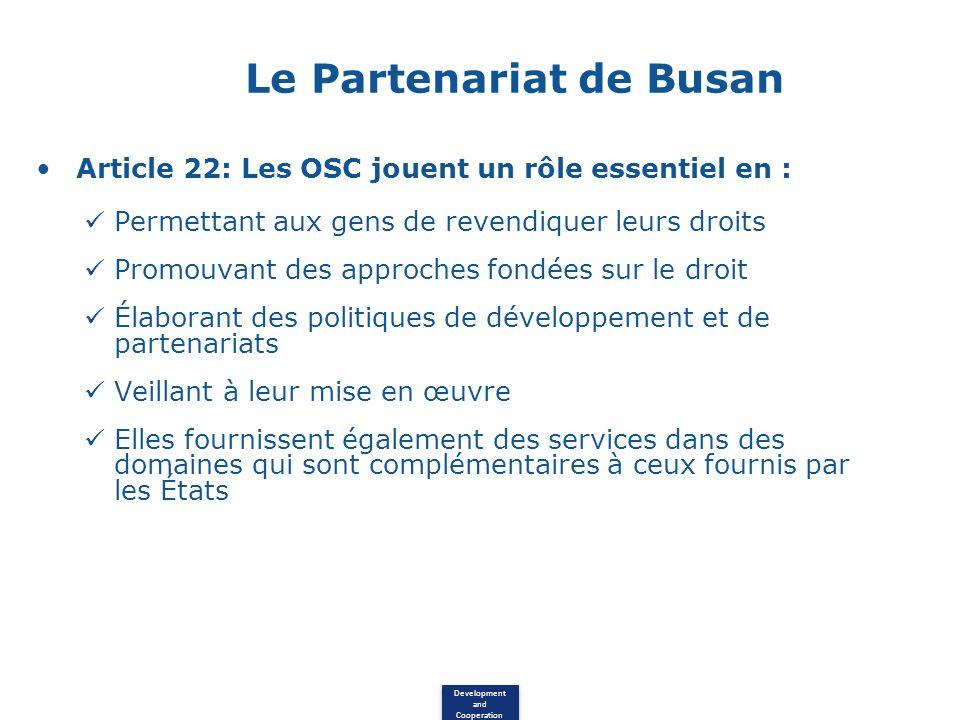 Development and Cooperation Le Partenariat de Busan Article 22: Les OSC jouent un rôle essentiel en : Permettant aux gens de revendiquer leurs droits Promouvant des approches fondées sur le droit Élaborant des politiques de développement et de partenariats Veillant à leur mise en œuvre Elles fournissent également des services dans des domaines qui sont complémentaires à ceux fournis par les États