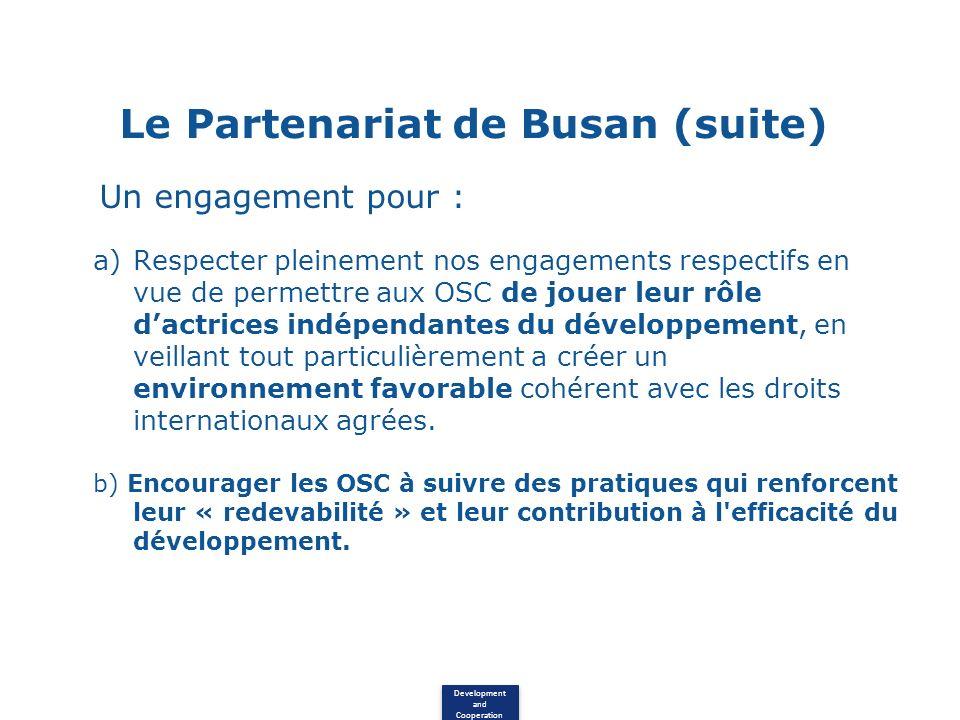 Development and Cooperation Le Partenariat de Busan (suite) Un engagement pour : a)Respecter pleinement nos engagements respectifs en vue de permettre aux OSC de jouer leur rôle dactrices indépendantes du développement, en veillant tout particulièrement a créer un environnement favorable cohérent avec les droits internationaux agrées.