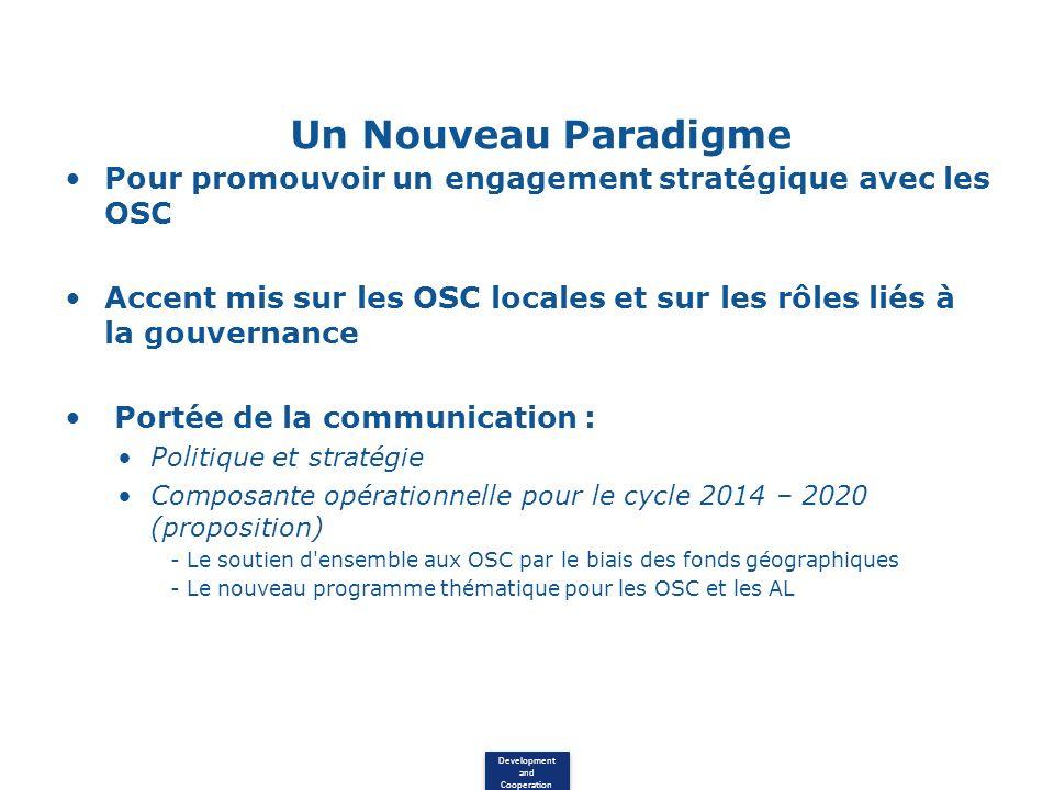 Development and Cooperation Un Nouveau Paradigme Pour promouvoir un engagement stratégique avec les OSC Accent mis sur les OSC locales et sur les rôles liés à la gouvernance Portée de la communication : Politique et stratégie Composante opérationnelle pour le cycle 2014 – 2020 (proposition) - Le soutien d ensemble aux OSC par le biais des fonds géographiques - Le nouveau programme thématique pour les OSC et les AL