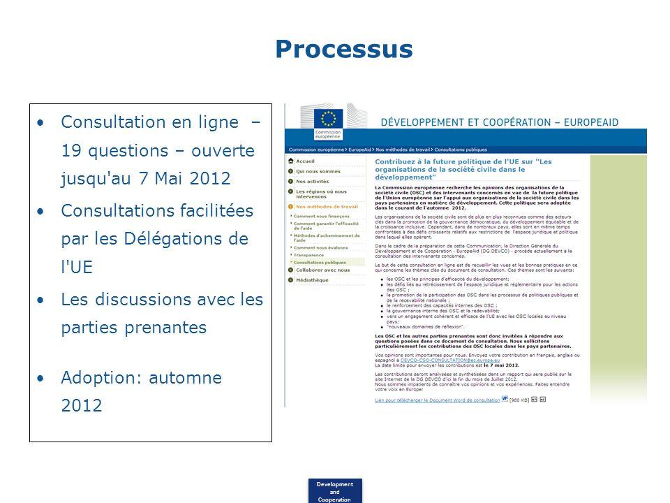 Development and Cooperation Processus Consultation en ligne – 19 questions – ouverte jusqu au 7 Mai 2012 Consultations facilitées par les Délégations de l UE Les discussions avec les parties prenantes Adoption: automne 2012