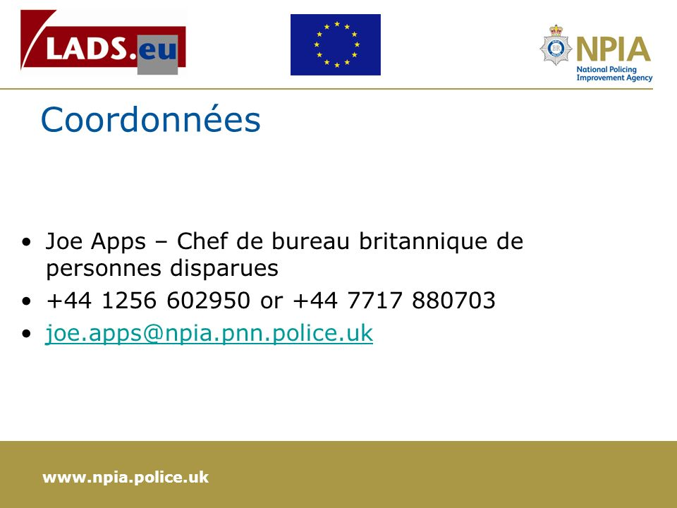 www.npia.police.uk Coordonnées Joe Apps – Chef de bureau britannique de personnes disparues +44 1256 602950 or +44 7717 880703 joe.apps@npia.pnn.police.uk