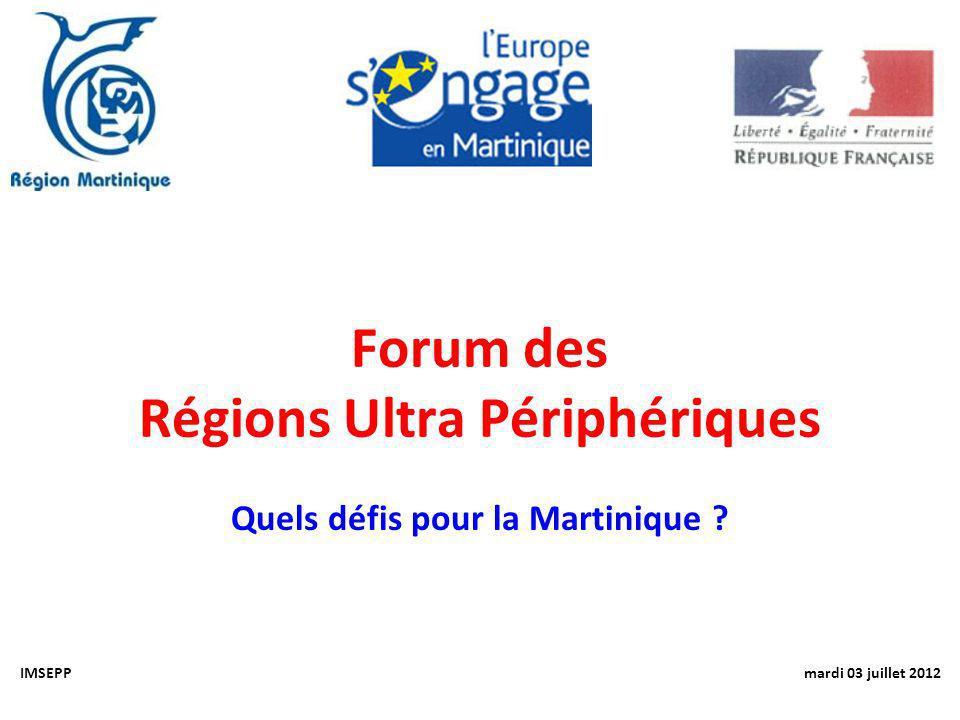 Forum des Régions Ultra Périphériques Quels défis pour la Martinique ? IMSEPP mardi 03 juillet 2012