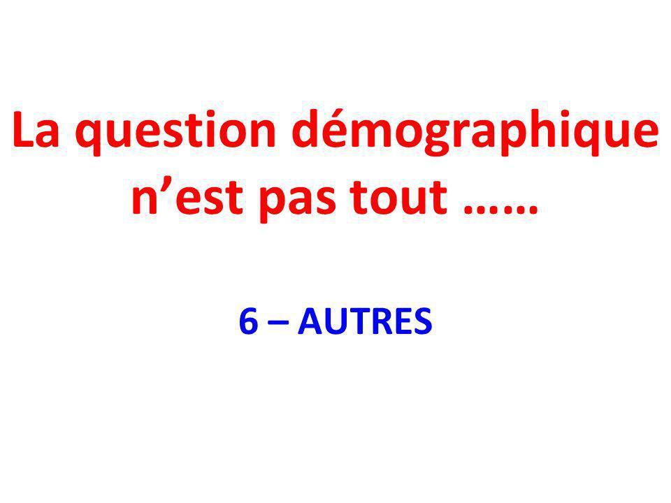 La question démographique nest pas tout …… 6 – AUTRES
