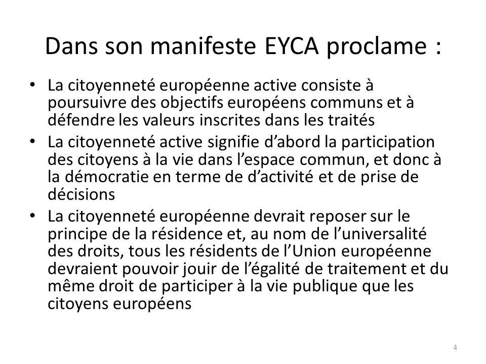 Dans son manifeste EYCA proclame : La citoyenneté européenne active consiste à poursuivre des objectifs européens communs et à défendre les valeurs inscrites dans les traités La citoyenneté active signifie dabord la participation des citoyens à la vie dans lespace commun, et donc à la démocratie en terme de dactivité et de prise de décisions La citoyenneté européenne devrait reposer sur le principe de la résidence et, au nom de luniversalité des droits, tous les résidents de lUnion européenne devraient pouvoir jouir de légalité de traitement et du même droit de participer à la vie publique que les citoyens européens 4