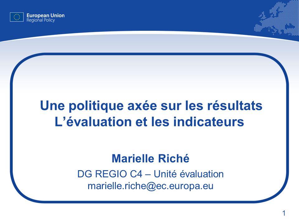 1 Une politique axée sur les résultats Lévaluation et les indicateurs Marielle Riché DG REGIO C4 – Unité évaluation marielle.riche@ec.europa.eu